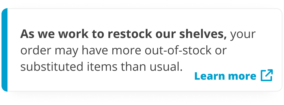 As we work to restock our shelves, your order may have more out-of-stock or substituted items than usual.
