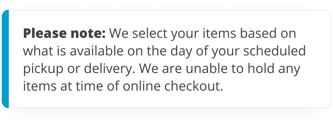 Please note: we select your items based on what is available on the day of your scheduled pickup or delivery. We are unable to hold any items at time of online checkout.