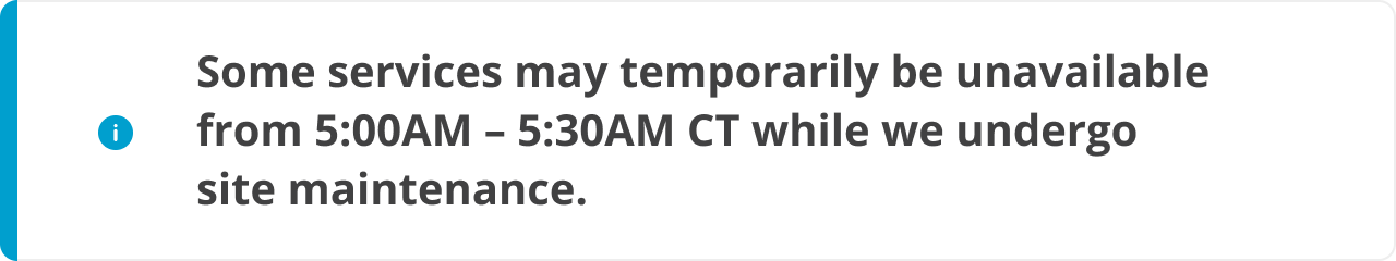 Some services may temporarily be unavailable from 5:00AM – 5:30AM CT while we undergo site maintenance.