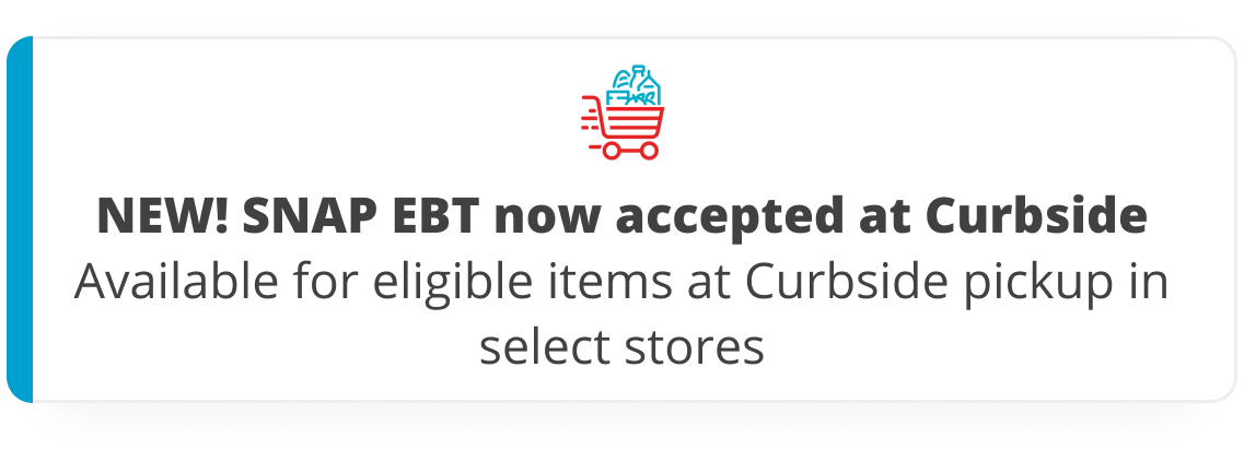 New! SNAP EBT now accepted at Curbside. Available for eligible items at Curbside pickup in select stores.